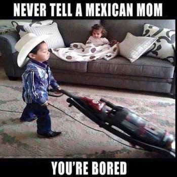 Never tell a Mexican Mom You're Bored