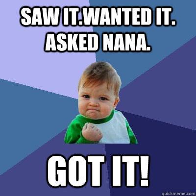Saw it. Wanted it. Asked Nana. Got it! Meme